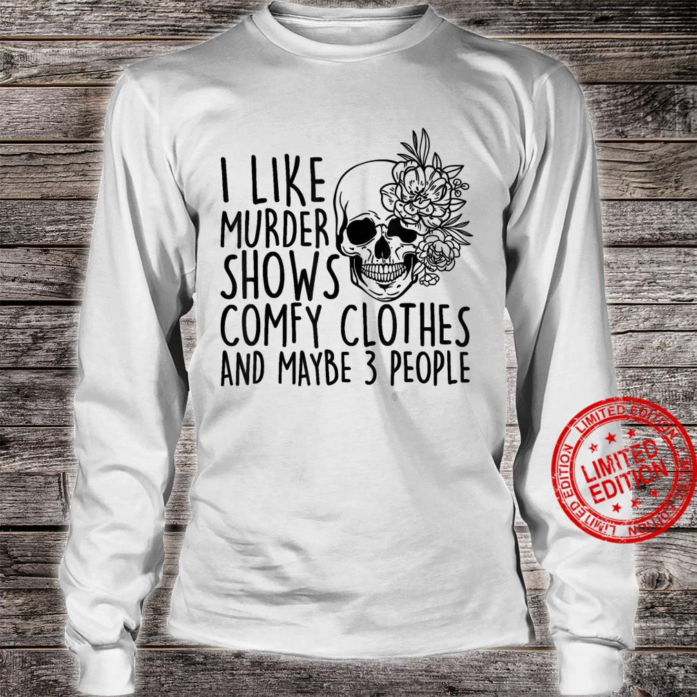 I Like Murder Shows Comfy Clothes And Maybe 3 People Shirt long sleeved