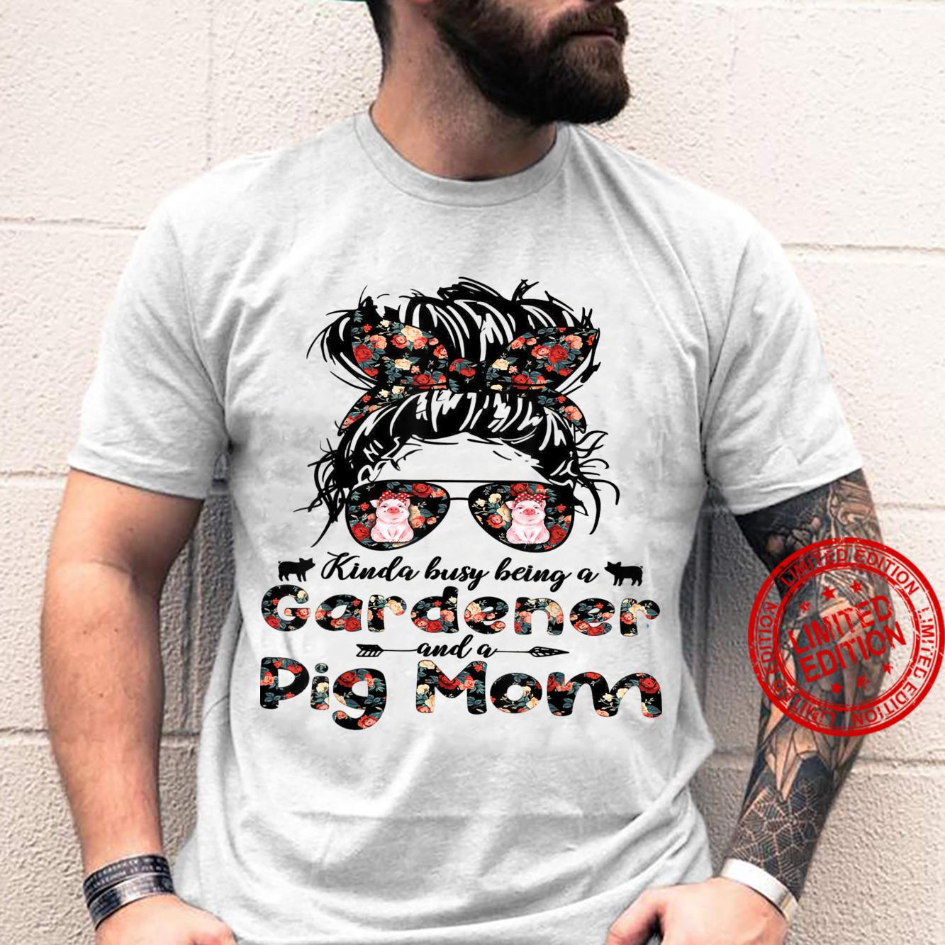 Mother's day, Kinda busy Being a Gardener and a Pig Mom Shirt