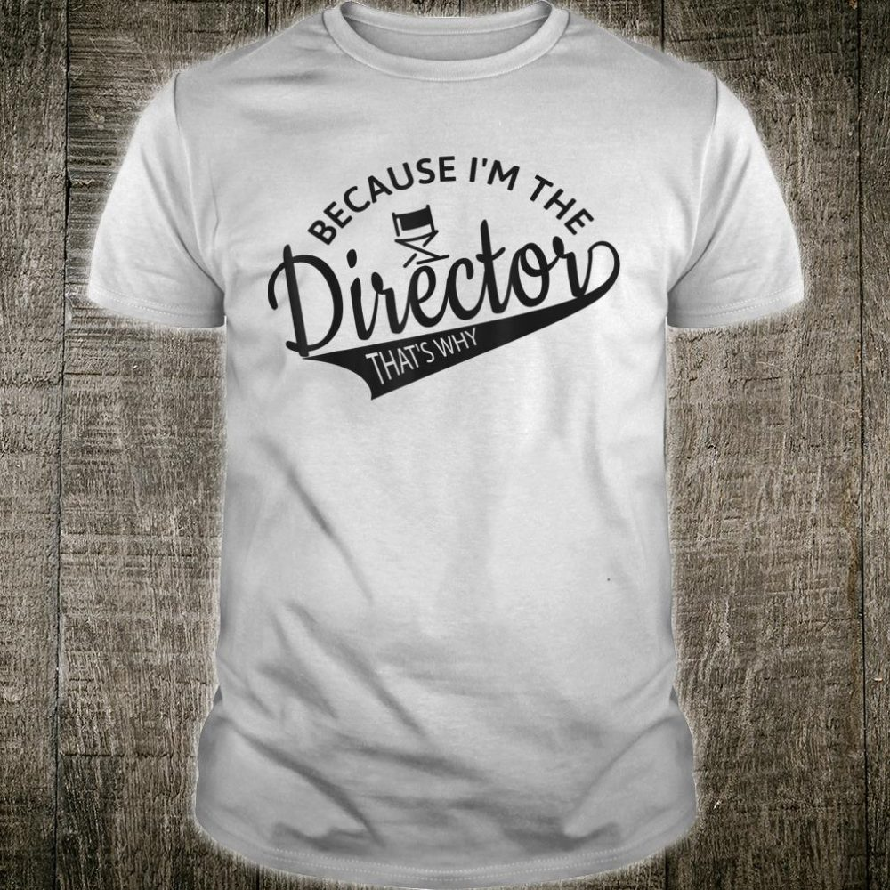 Because I'm The Director That's Why Director Shirt
