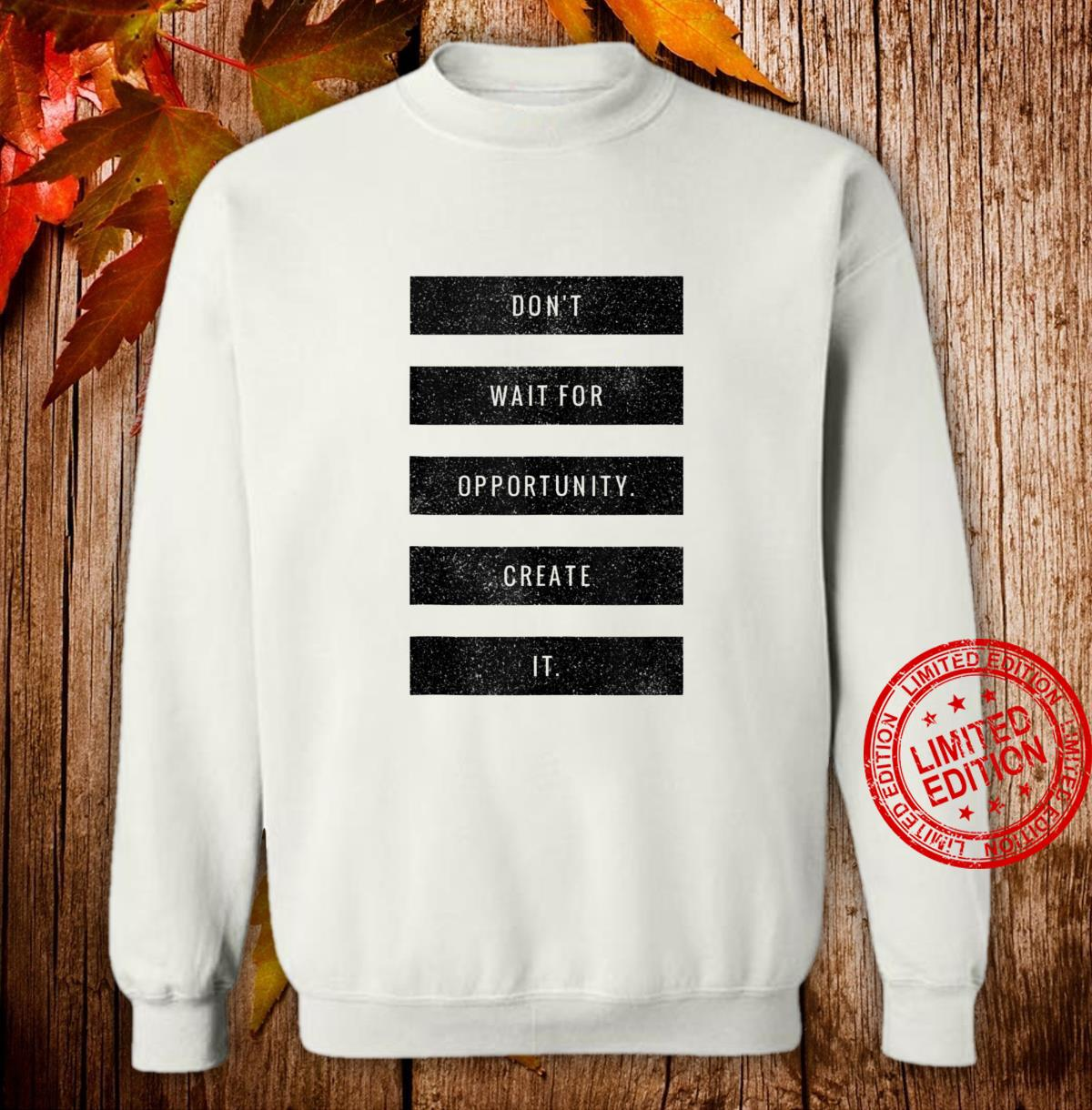 Don't Wait For Opportunity Create It Hustle Grind Success Shirt sweater