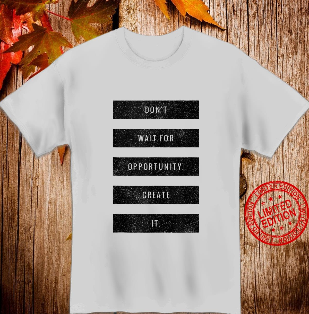 Don't Wait For Opportunity Create It Hustle Grind Success Shirt