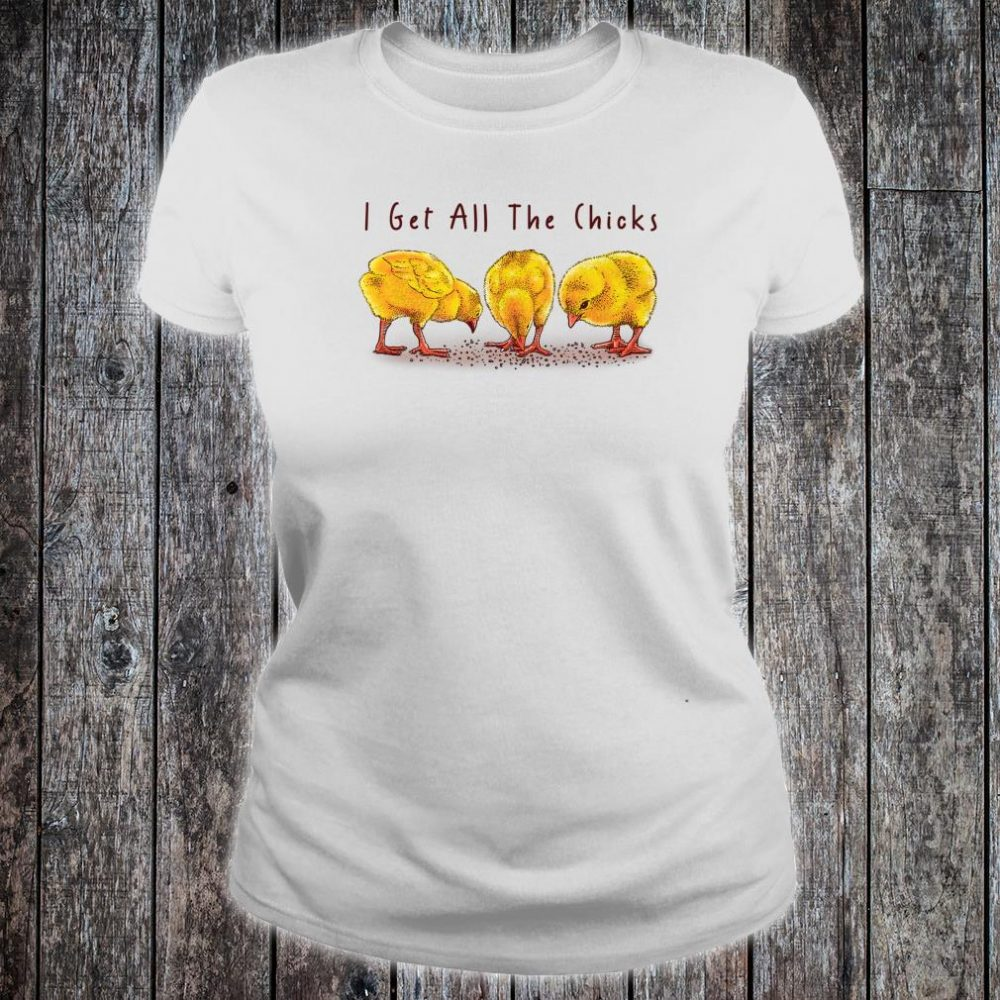 I Get All The Chicks Shirt ladies tee