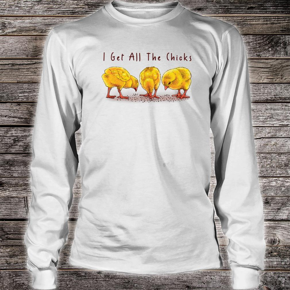 I Get All The Chicks Shirt long sleeved
