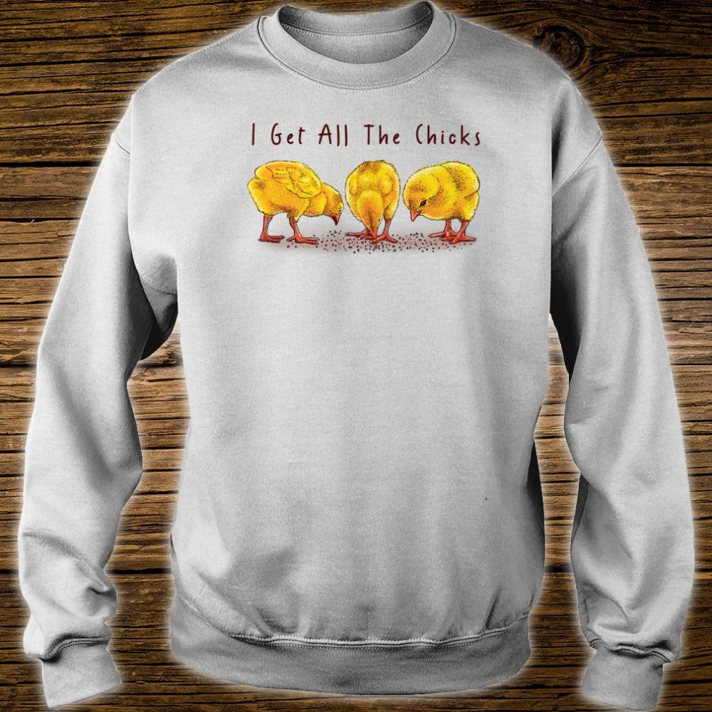 I Get All The Chicks Shirt sweater