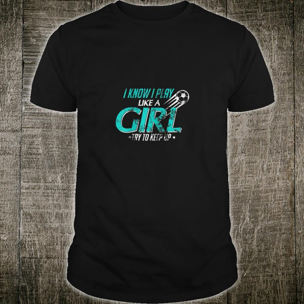 I Know I Play Like a Girl, Try To Keep Up Soccer Distressed Shirt