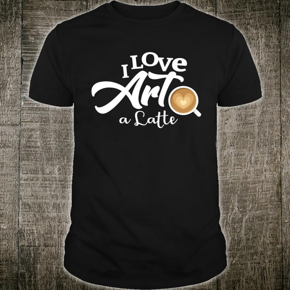 I Love Art a Latte Barista Espresso Shirt