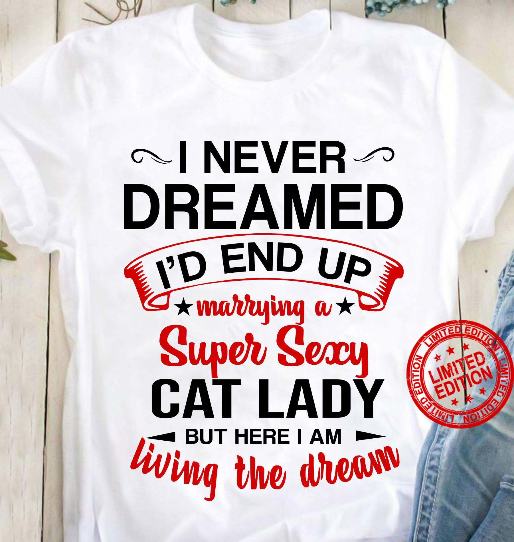 I Never Dreamed I'd End Up Marrying A Super Sexy Cat Lady But Here I Am Living The Dream Shirt