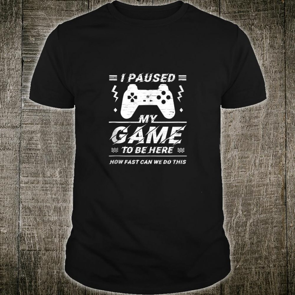 I Paused My Game To Be Here How Fast Can We Do This Gamer Shirt