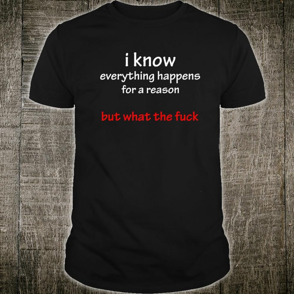 I know everything happens for a reason but what the fuck Shirt