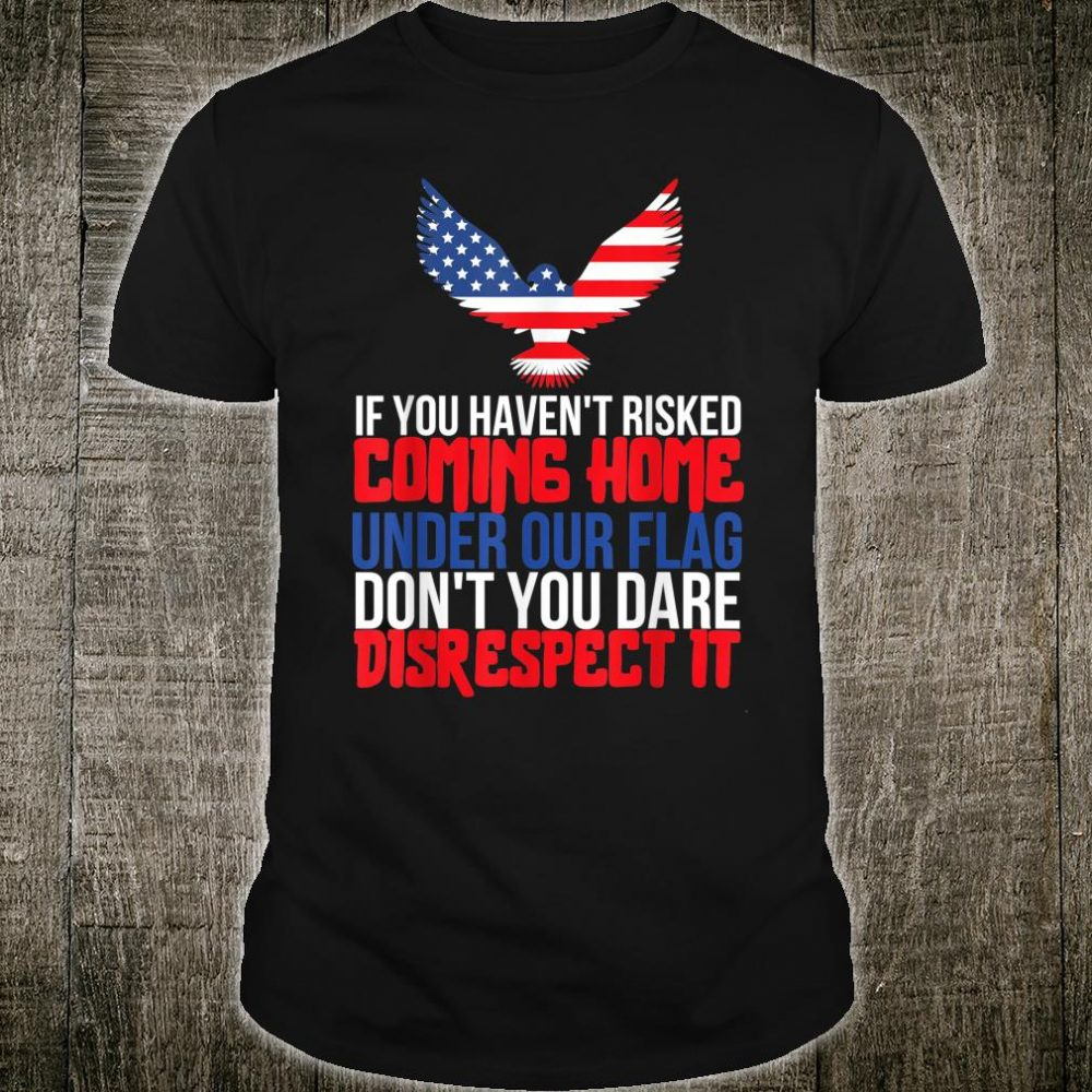 If You Haven't Risked Coming Home Under Our Flag Shirt