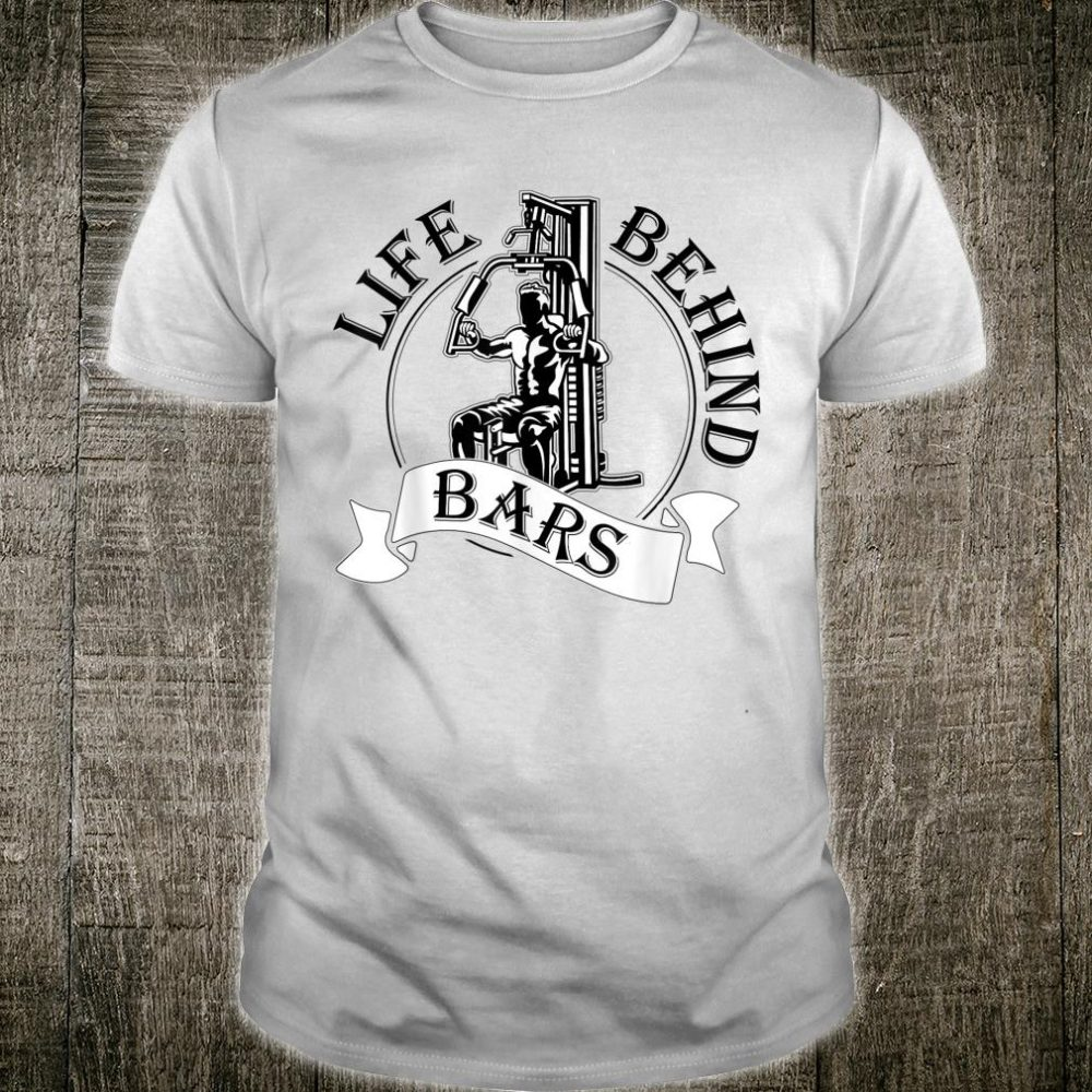 Life Behind Bars Great Fitness & Gym Weightlifter Shirt
