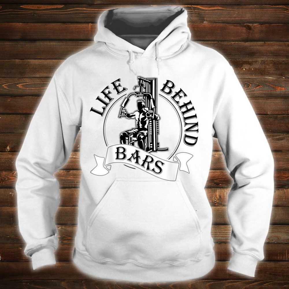 Life Behind Bars Great Fitness & Gym Weightlifter Shirt hoodie