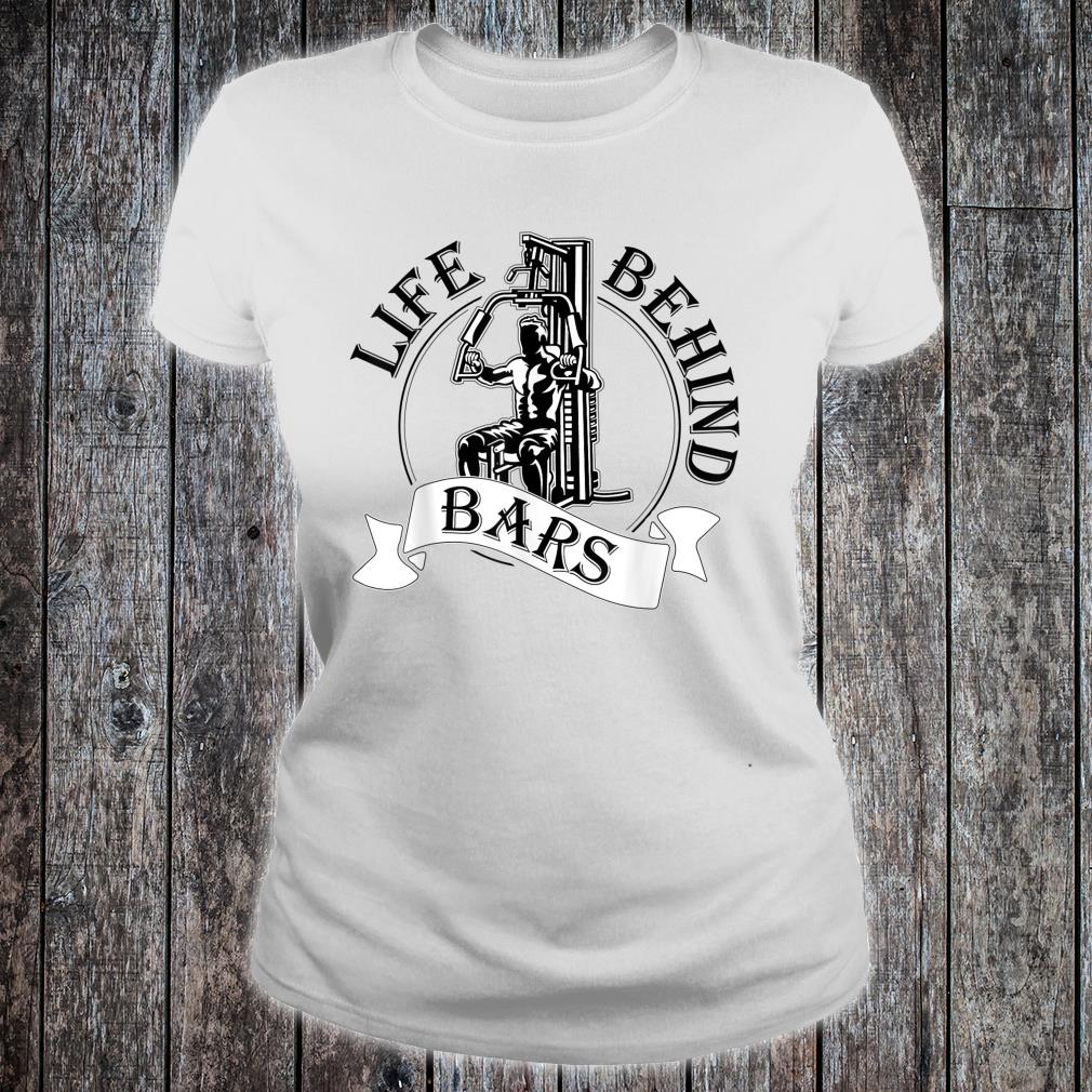Life Behind Bars Great Fitness & Gym Weightlifter Shirt ladies tee