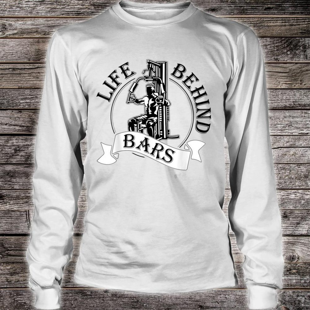 Life Behind Bars Great Fitness & Gym Weightlifter Shirt long sleeved