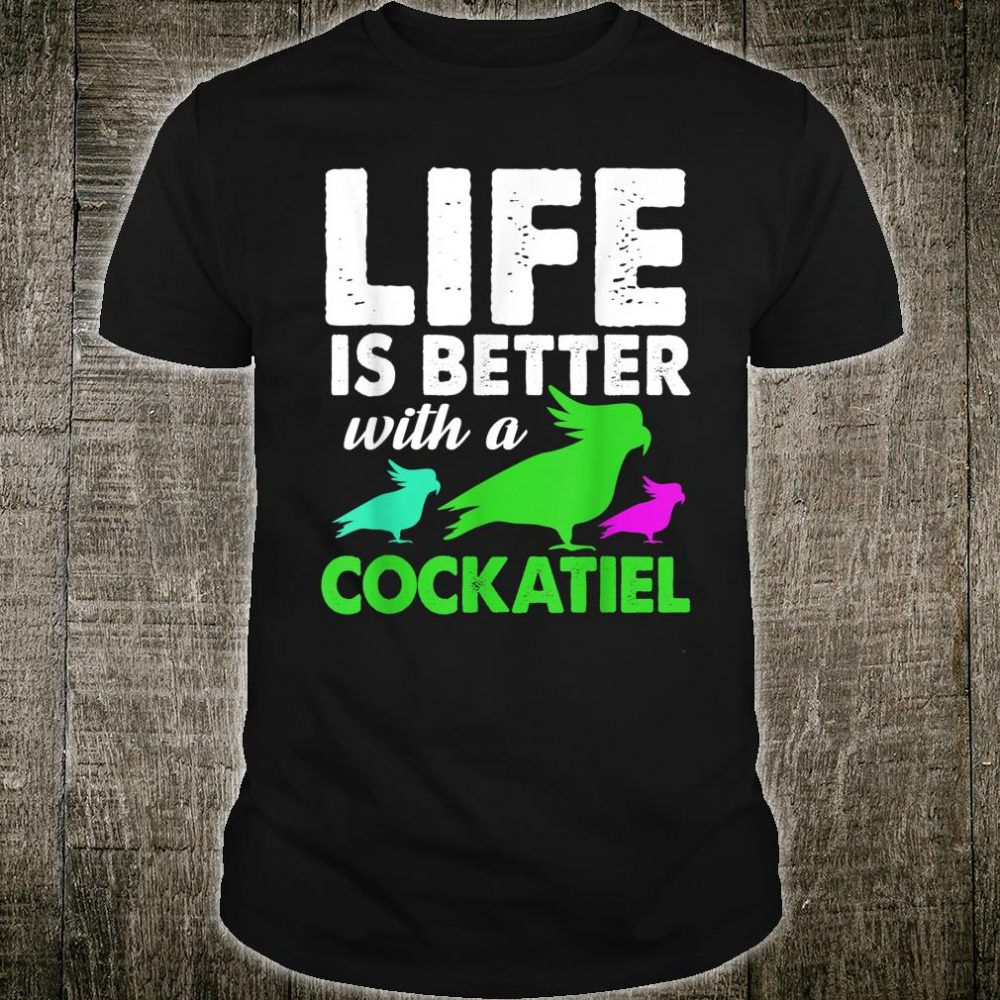 Life Is Better With A Cockatiel Shirt