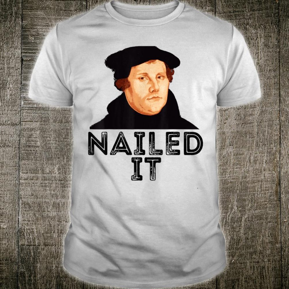 Martin Luther Nailed It 500th Reformation Day Protestant Shirt