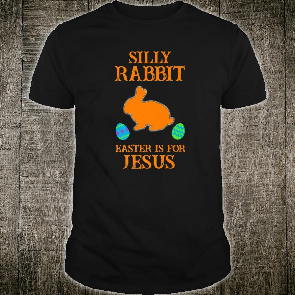 Silly Rabbit Easter Is For Jesus With Bunny And Eggs Shirt
