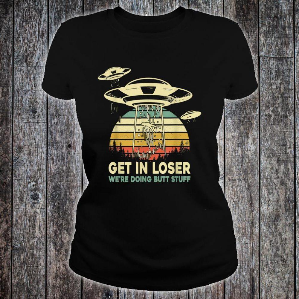 Storm Area 51 Get In Loser We're Doing Butt Stuff Alien Shirt ladies tee