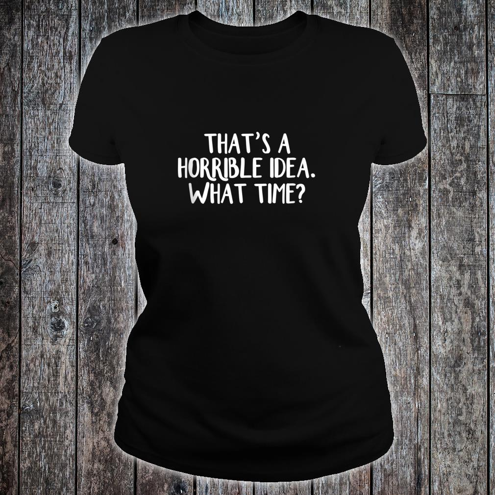That's a horrible idea What time Shirt ladies tee