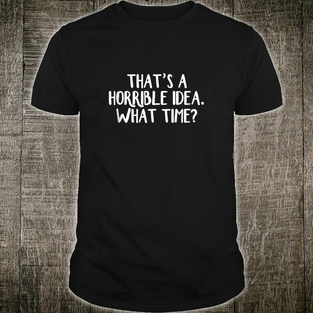 That's a horrible idea What time Shirt