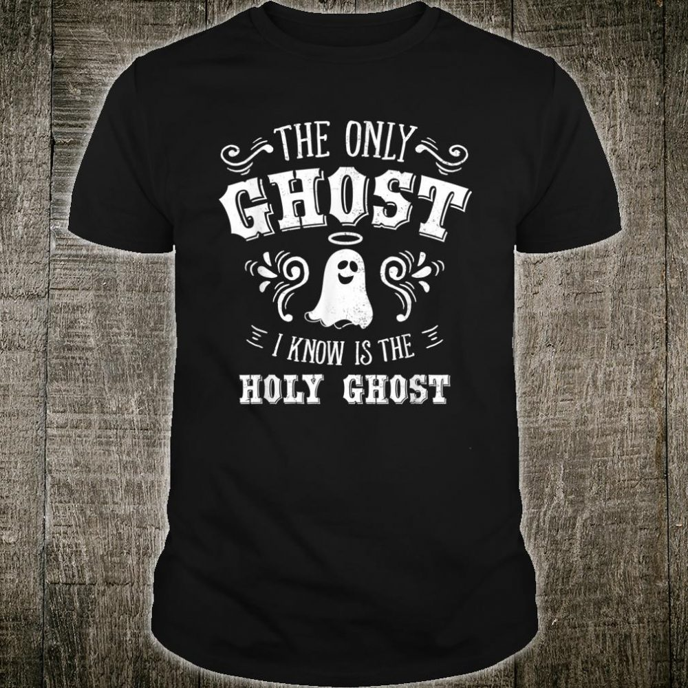 The Only Ghost I Know Is The Holy Ghost Christian Shirt