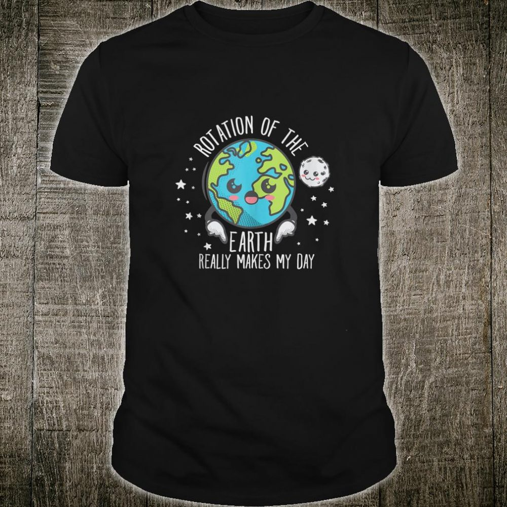 The Rotation Of The Earth Really Makes My Day Design Shirt