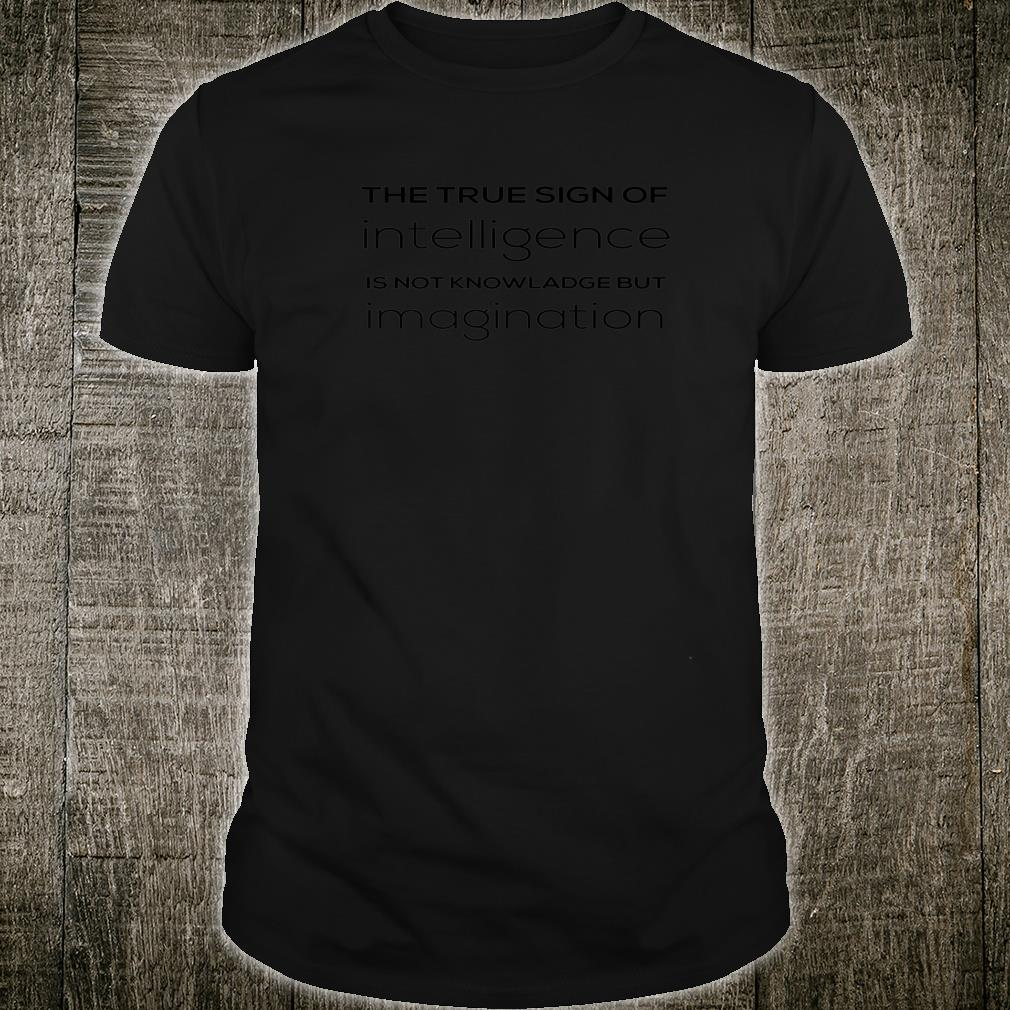 True Sing Of Intelligence Is Not Knowledge But Imagination Shirt