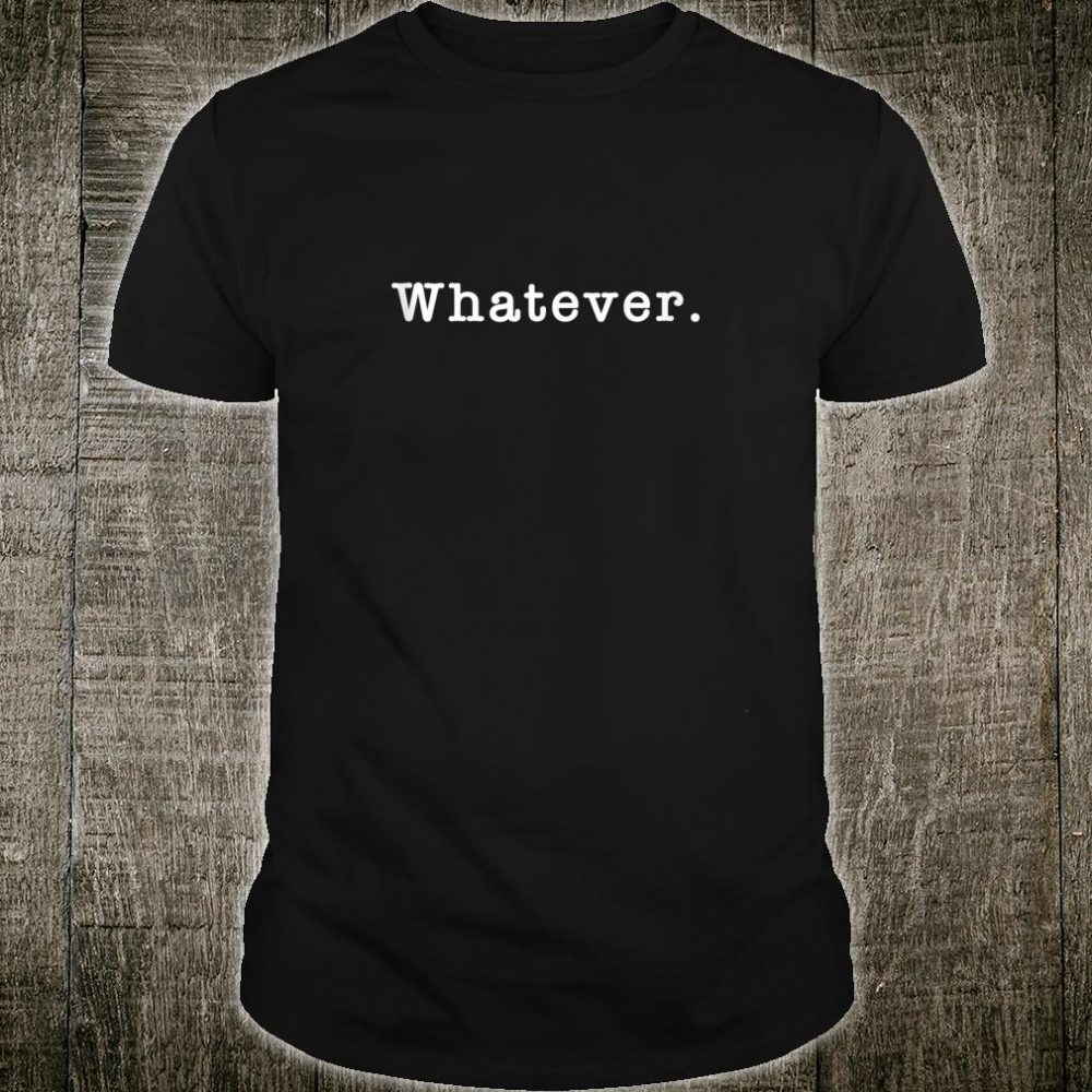 Whatever What Ever Sarcasm Sarcastic Meme Shirt