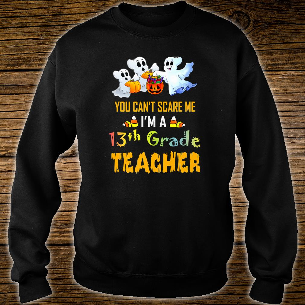 You Can't Scare Me I'm A 13th Grade Teacher Halloween Shirt sweater