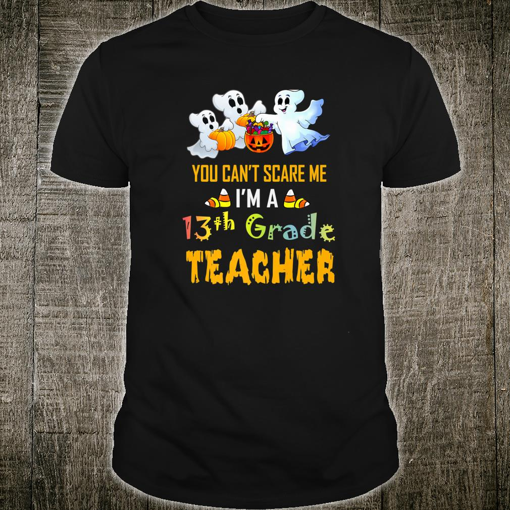 You Can't Scare Me I'm A 13th Grade Teacher Halloween Shirt