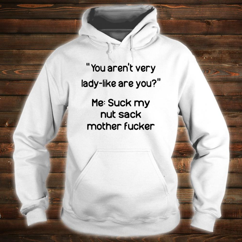 You aren't very lady-like are you me suck my nut sack mother fucker shirt hoodie